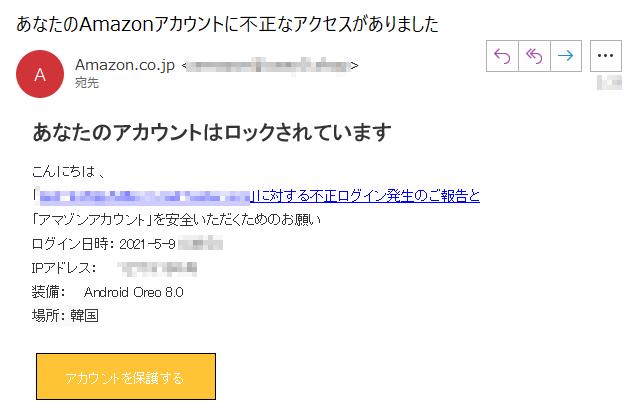 あなたのアカウントはロックされていますこんにちは 、「****」に対する不正ログイン発生のご報告と「アマゾンアカウント」を安全いただくためのお願いログイン日時: 2021-5-9 ****IPアドレス:    ****装備:    Android Oreo 8.0場所: 韓国アカウントを保護する